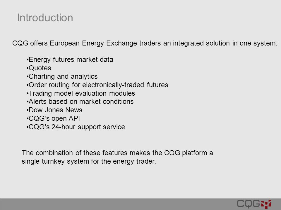 Introduction Energy futures market data Quotes Charting and analytics Order routing for electronically-traded futures Trading model evaluation modules Alerts based on market conditions Dow Jones News CQG's open API CQG's 24-hour support service CQG offers European Energy Exchange traders an integrated solution in one system: The combination of these features makes the CQG platform a single turnkey system for the energy trader.