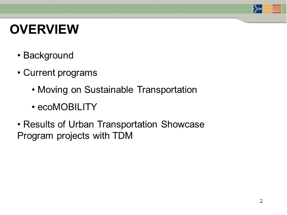 OVERVIEW Background Current programs Moving on Sustainable Transportation ecoMOBILITY Results of Urban Transportation Showcase Program projects with TDM 2