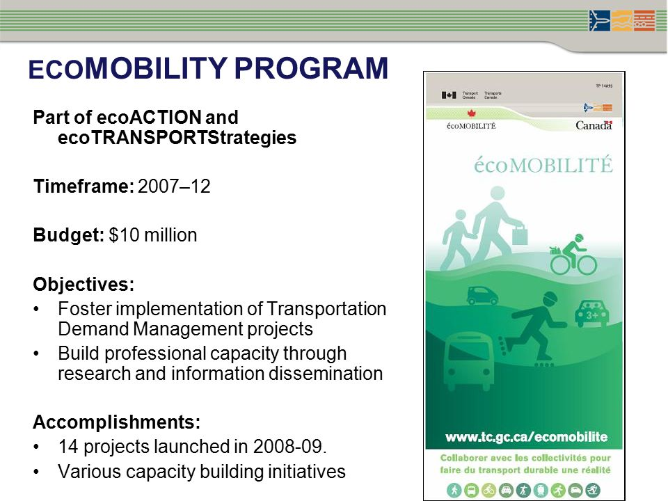 ECO MOBILITY PROGRAM Part of ecoACTION and ecoTRANSPORTStrategies Timeframe: 2007–12 Budget: $10 million Objectives: Foster implementation of Transportation Demand Management projects Build professional capacity through research and information dissemination Accomplishments: 14 projects launched in 2008-09.