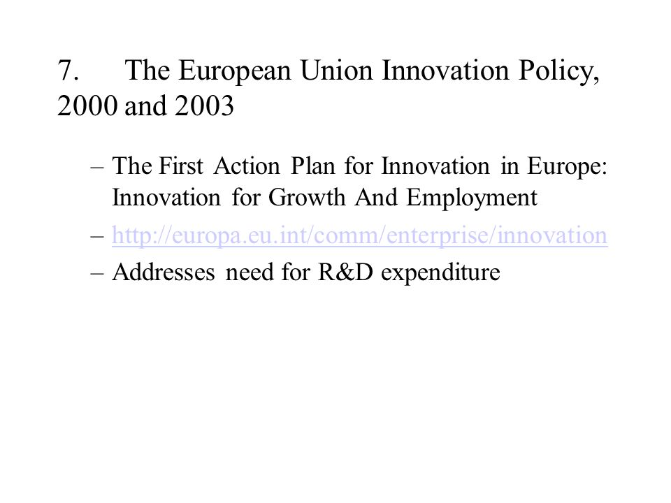 7.The European Union Innovation Policy, 2000 and 2003 –The First Action Plan for Innovation in Europe: Innovation for Growth And Employment –http://europa.eu.int/comm/enterprise/innovationhttp://europa.eu.int/comm/enterprise/innovation –Addresses need for R&D expenditure