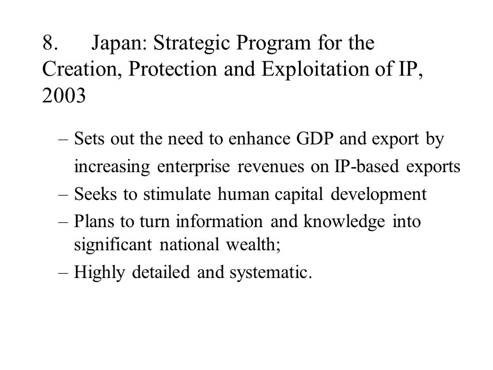 8.Japan: Strategic Program for the Creation, Protection and Exploitation of IP, 2003 –Sets out the need to enhance GDP and export by increasing enterprise revenues on IP-based exports –Seeks to stimulate human capital development –Plans to turn information and knowledge into significant national wealth; –Highly detailed and systematic.