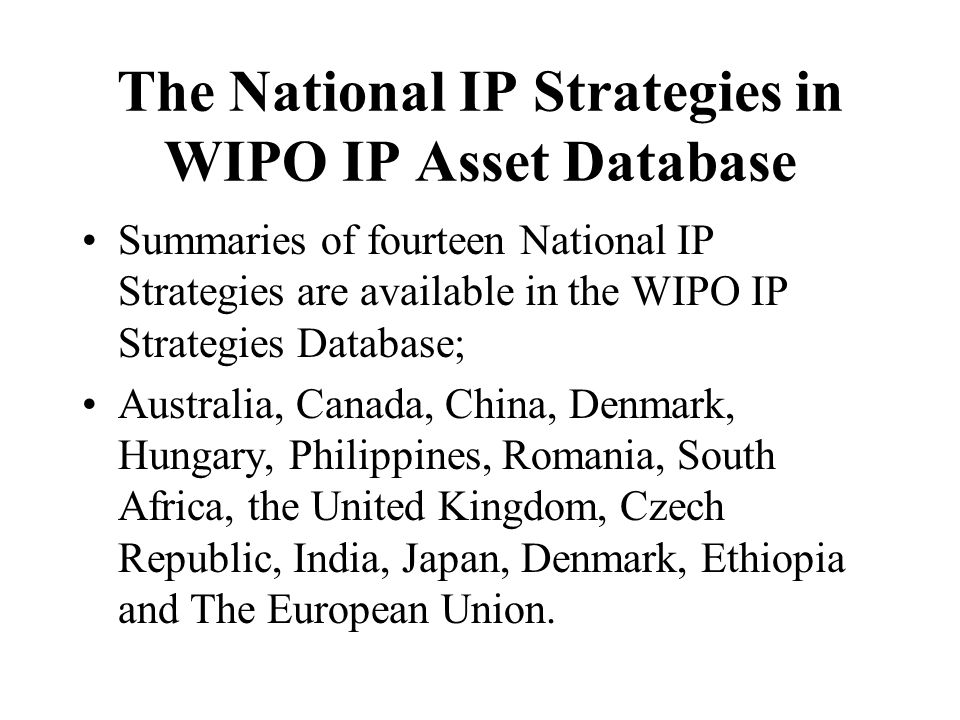 The National IP Strategies in WIPO IP Asset Database Summaries of fourteen National IP Strategies are available in the WIPO IP Strategies Database; Australia, Canada, China, Denmark, Hungary, Philippines, Romania, South Africa, the United Kingdom, Czech Republic, India, Japan, Denmark, Ethiopia and The European Union.