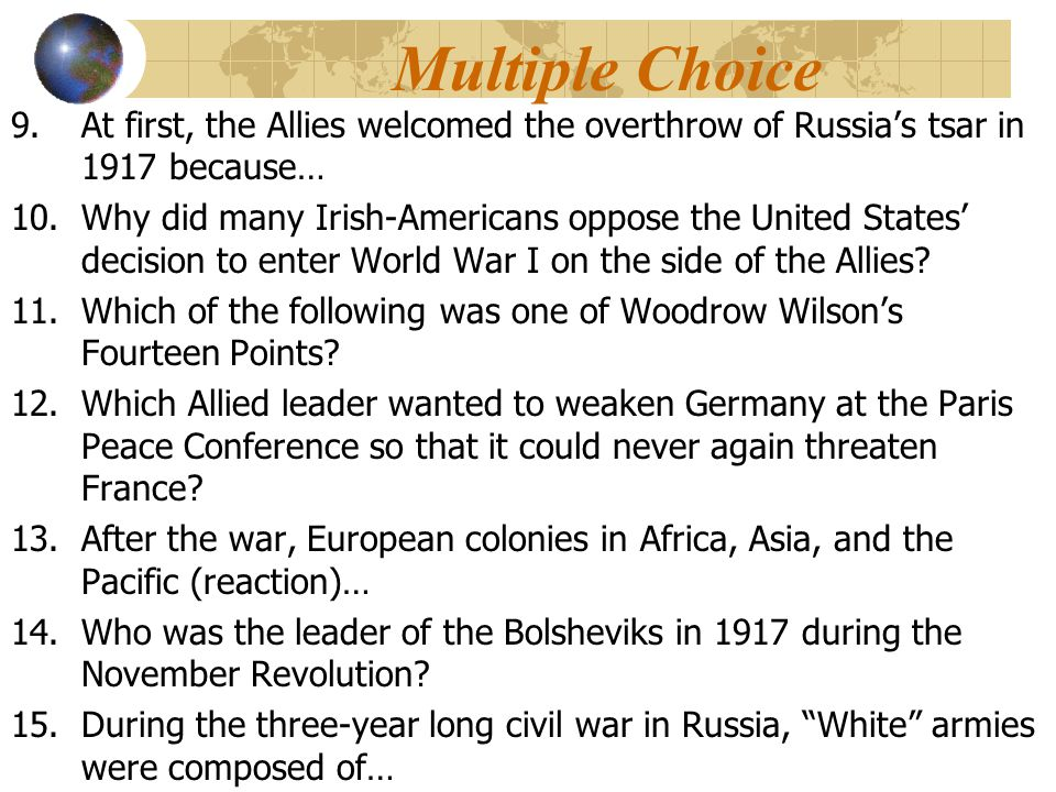 Multiple Choice 9.At first, the Allies welcomed the overthrow of Russia's tsar in 1917 because… 10.Why did many Irish-Americans oppose the United States' decision to enter World War I on the side of the Allies.