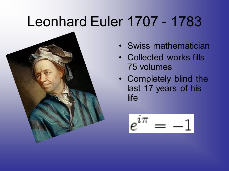 Leonhard Euler 1707 - 1783 Swiss mathematician Collected works fills 75 volumes Completely blind the last 17 years of his life