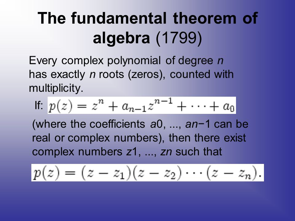 The fundamental theorem of algebra (1799) Every complex polynomial of degree n has exactly n roots (zeros), counted with multiplicity.