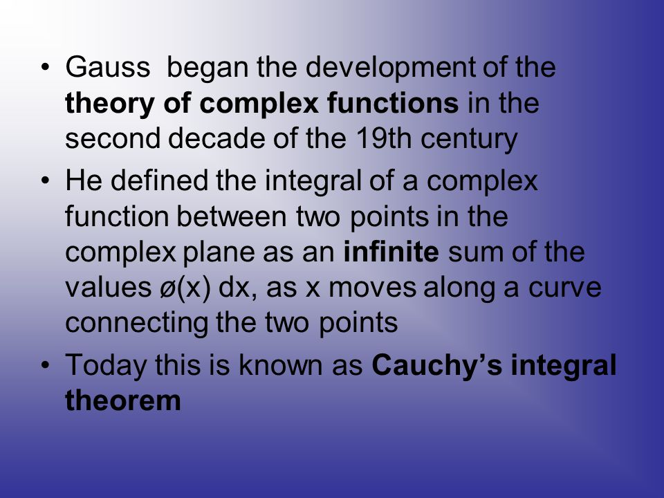 Gauss began the development of the theory of complex functions in the second decade of the 19th century He defined the integral of a complex function between two points in the complex plane as an infinite sum of the values ø(x) dx, as x moves along a curve connecting the two points Today this is known as Cauchy's integral theorem