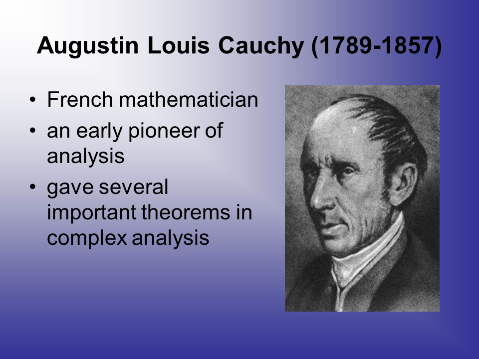 Augustin Louis Cauchy (1789-1857) French mathematician an early pioneer of analysis gave several important theorems in complex analysis