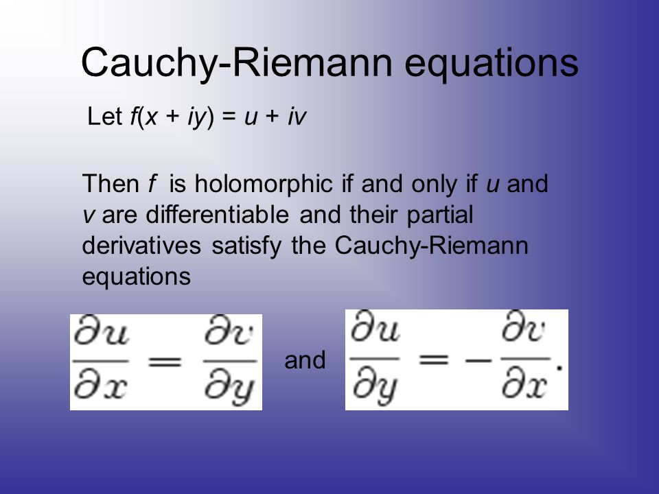 Cauchy-Riemann equations Let f(x + iy) = u + iv Then f is holomorphic if and only if u and v are differentiable and their partial derivatives satisfy the Cauchy-Riemann equations and
