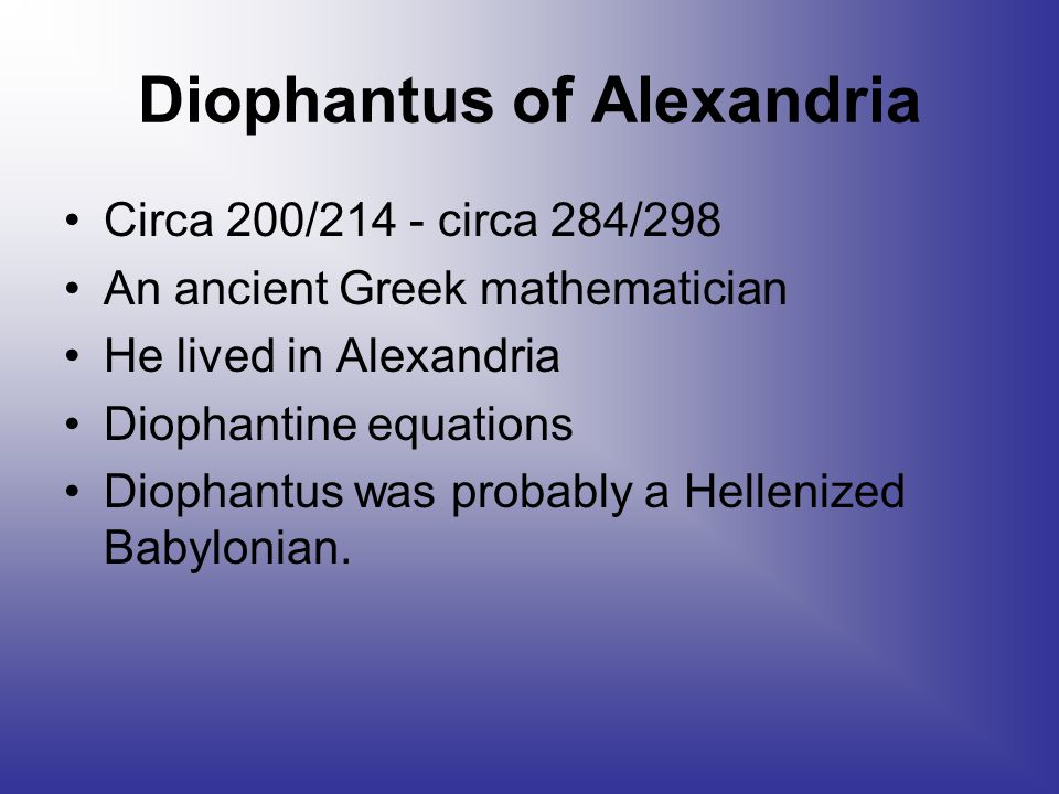 Diophantus of Alexandria Circa 200/214 - circa 284/298 An ancient Greek mathematician He lived in Alexandria Diophantine equations Diophantus was probably a Hellenized Babylonian.