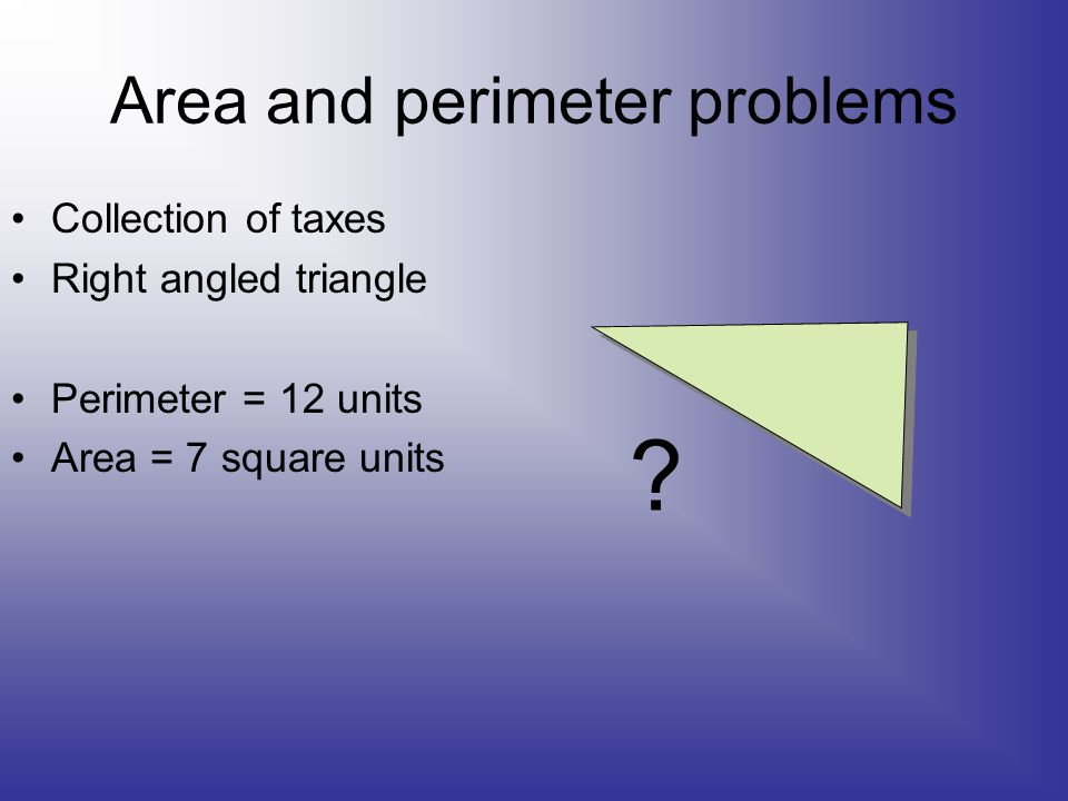 Area and perimeter problems Collection of taxes Right angled triangle Perimeter = 12 units Area = 7 square units