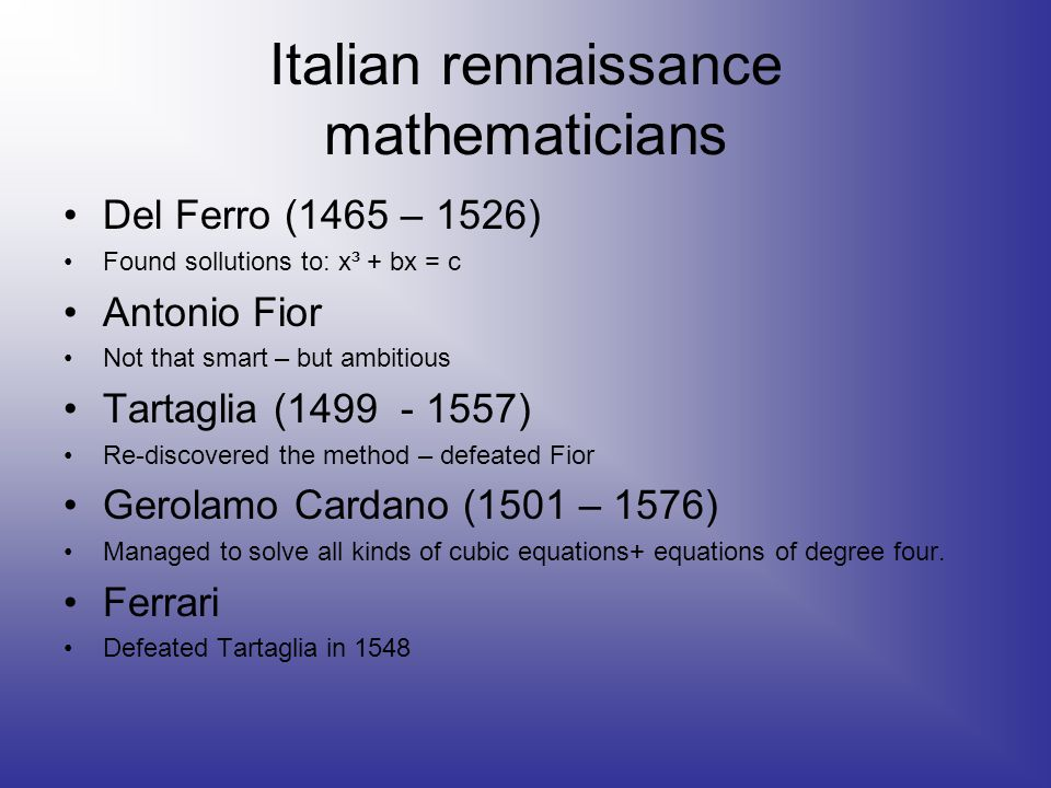 Italian rennaissance mathematicians Del Ferro (1465 – 1526) Found sollutions to: x³ + bx = c Antonio Fior Not that smart – but ambitious Tartaglia (1499 - 1557) Re-discovered the method – defeated Fior Gerolamo Cardano (1501 – 1576) Managed to solve all kinds of cubic equations+ equations of degree four.