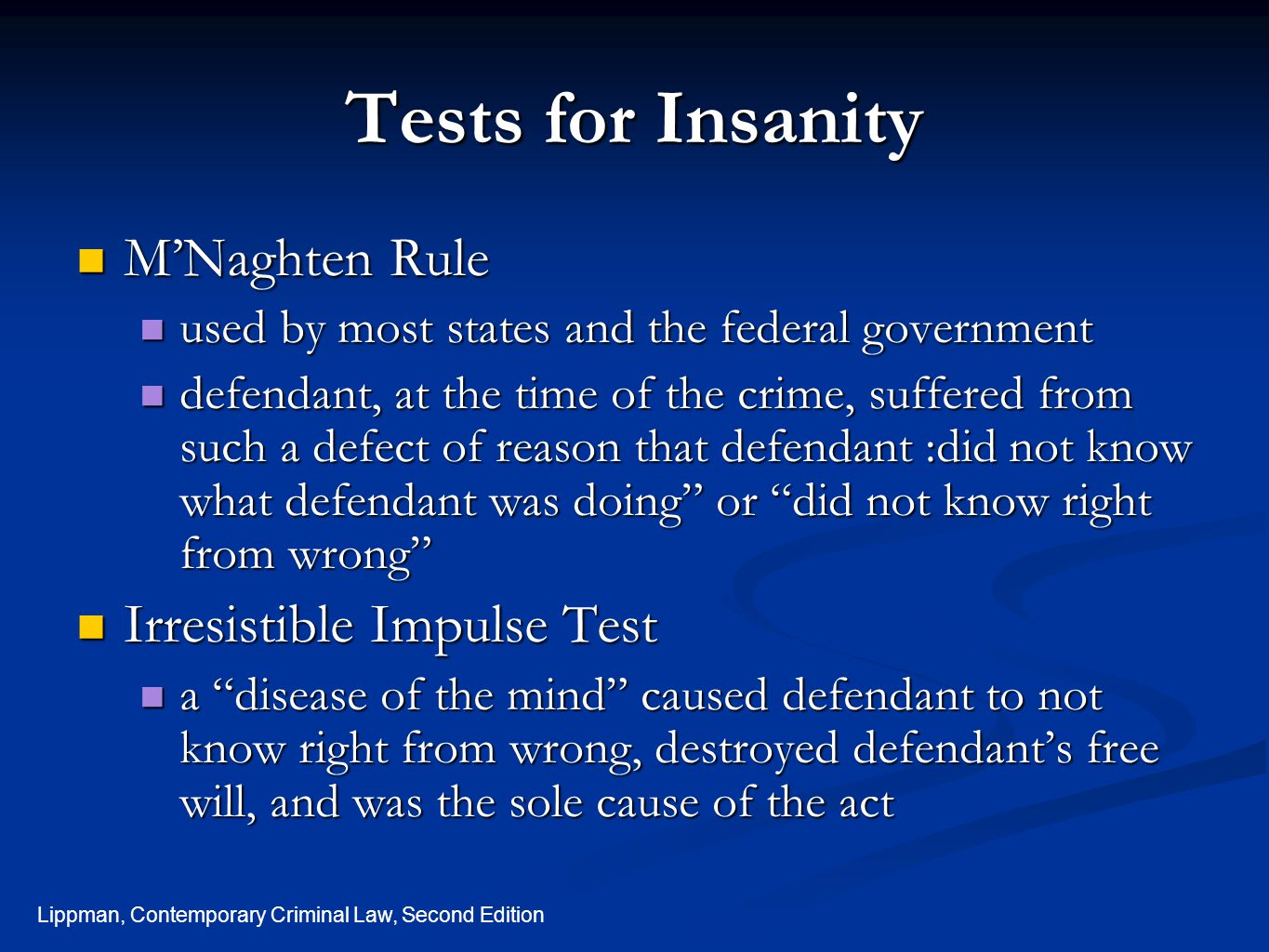 Lippman, Contemporary Criminal Law, Second Edition Tests for Insanity M'Naghten Rule M'Naghten Rule used by most states and the federal government used by most states and the federal government defendant, at the time of the crime, suffered from such a defect of reason that defendant :did not know what defendant was doing or did not know right from wrong defendant, at the time of the crime, suffered from such a defect of reason that defendant :did not know what defendant was doing or did not know right from wrong Irresistible Impulse Test Irresistible Impulse Test a disease of the mind caused defendant to not know right from wrong, destroyed defendant's free will, and was the sole cause of the act a disease of the mind caused defendant to not know right from wrong, destroyed defendant's free will, and was the sole cause of the act