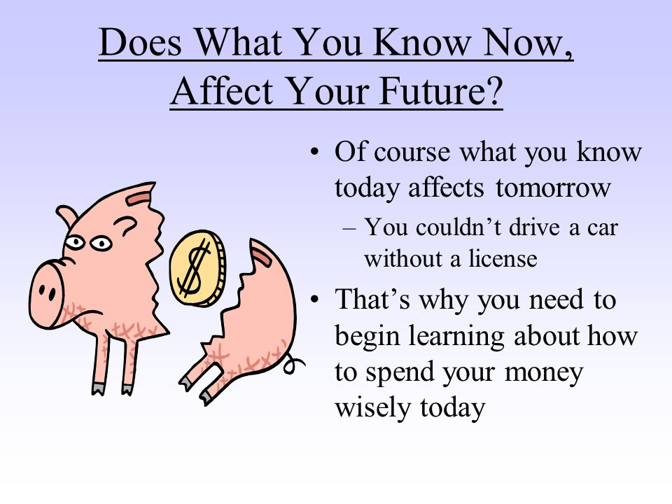 Does What You Know Now, Affect Your Future.