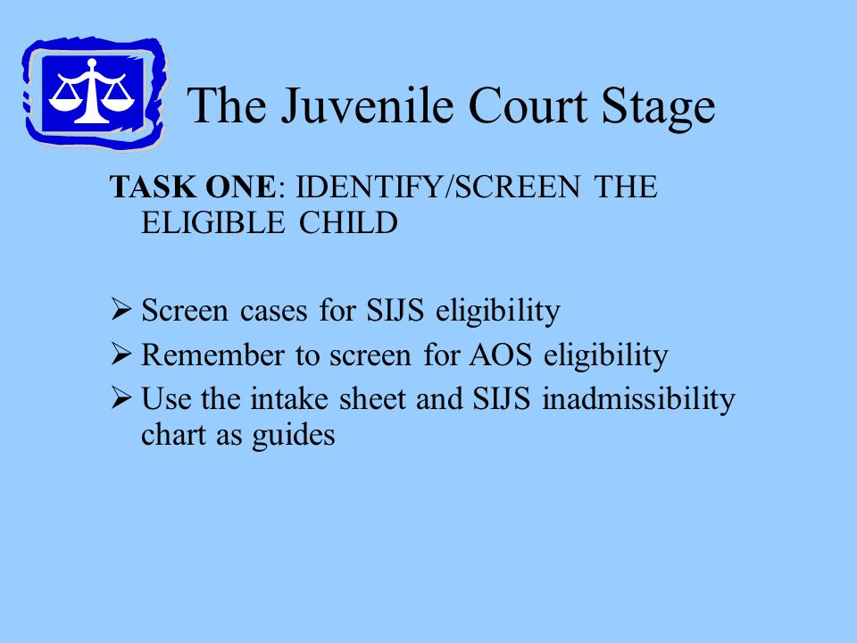 The Juvenile Court Stage TASK ONE: IDENTIFY/SCREEN THE ELIGIBLE CHILD  Screen cases for SIJS eligibility  Remember to screen for AOS eligibility  U