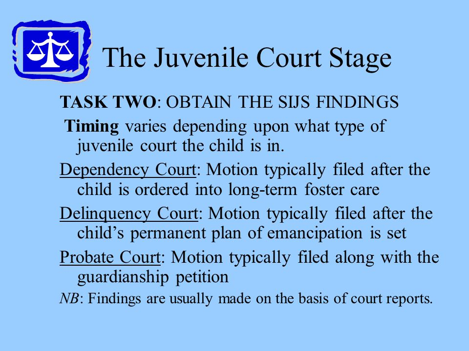 The Juvenile Court Stage TASK TWO: OBTAIN THE SIJS FINDINGS Timing varies depending upon what type of juvenile court the child is in. Dependency Court