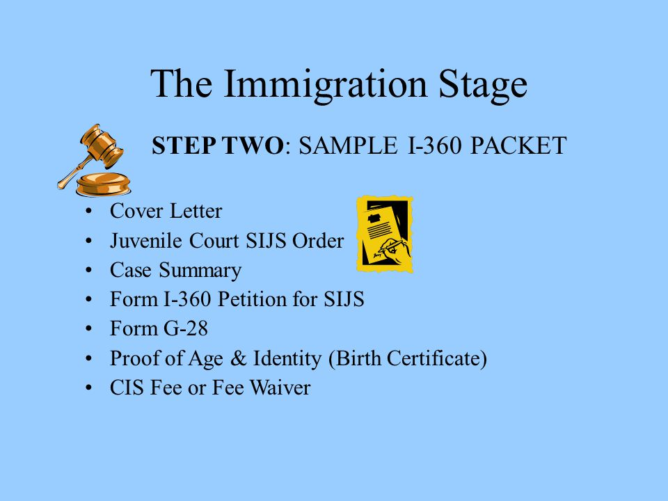The Immigration Stage STEP TWO: SAMPLE I-360 PACKET Cover Letter Juvenile Court SIJS Order Case Summary Form I-360 Petition for SIJS Form G-28 Proof o