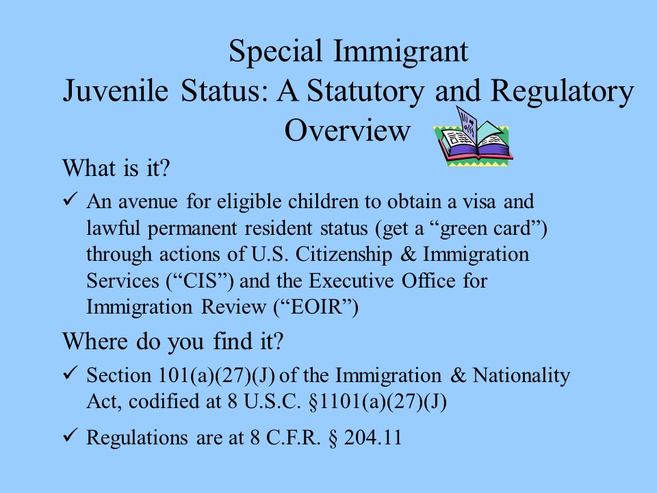Special Immigrant Juvenile Status: A Statutory and Regulatory Overview What is it? An avenue for eligible children to obtain a visa and lawful permane