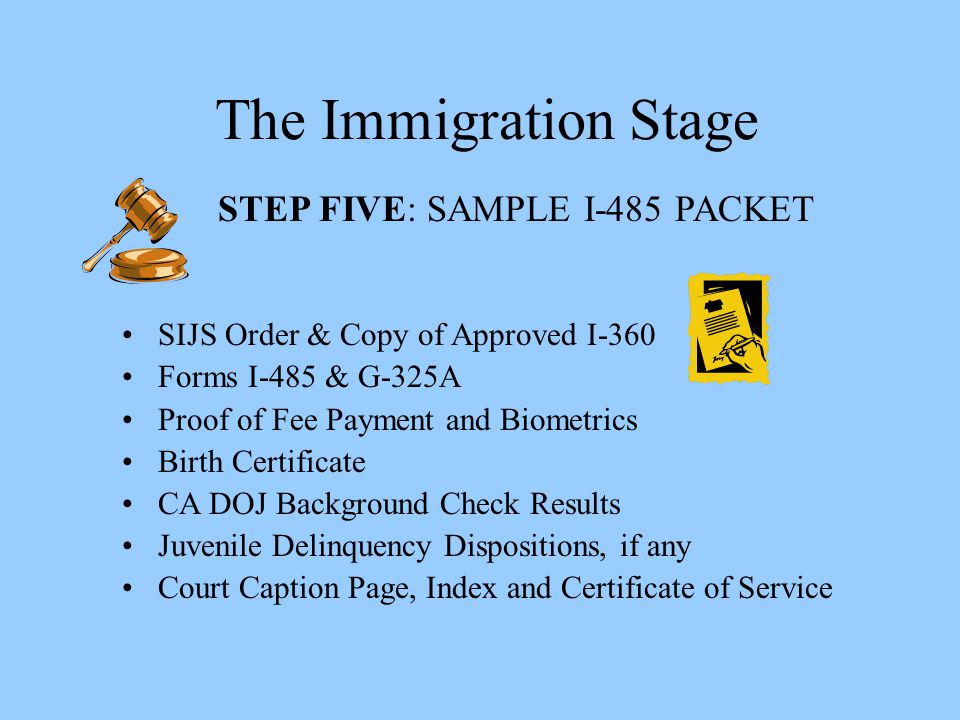The Immigration Stage STEP FIVE: SAMPLE I-485 PACKET SIJS Order & Copy of Approved I-360 Forms I-485 & G-325A Proof of Fee Payment and Biometrics Birt