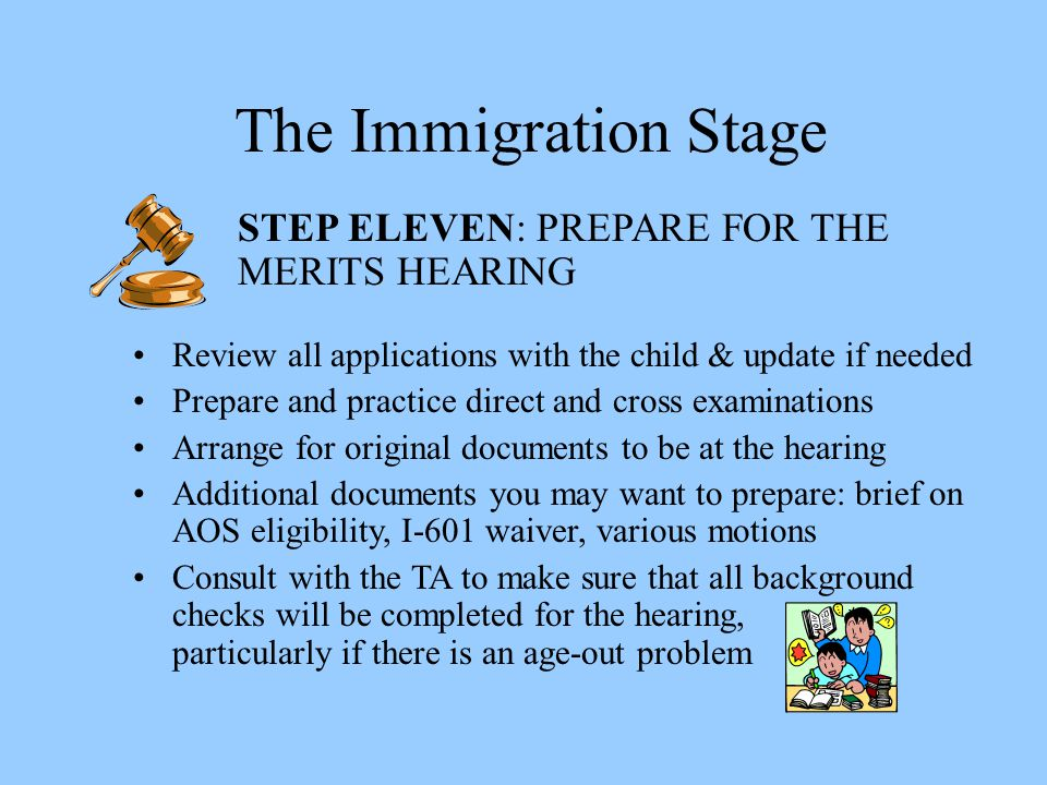 The Immigration Stage STEP ELEVEN: PREPARE FOR THE MERITS HEARING Review all applications with the child & update if needed Prepare and practice direc
