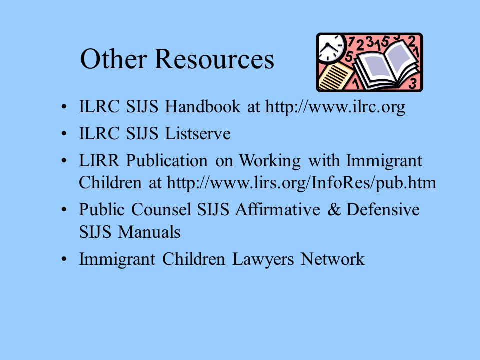 Other Resources ILRC SIJS Handbook at http://www.ilrc.org ILRC SIJS Listserve LIRR Publication on Working with Immigrant Children at http://www.lirs.o