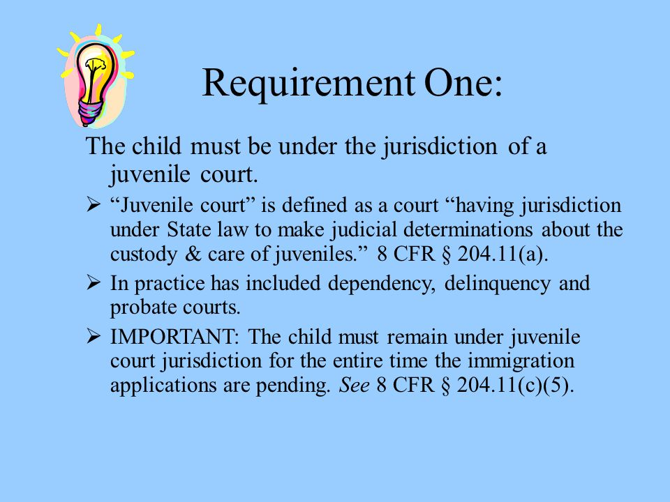 """Requirement One: The child must be under the jurisdiction of a juvenile court.  """"Juvenile court"""" is defined as a court """"having jurisdiction under Sta"""