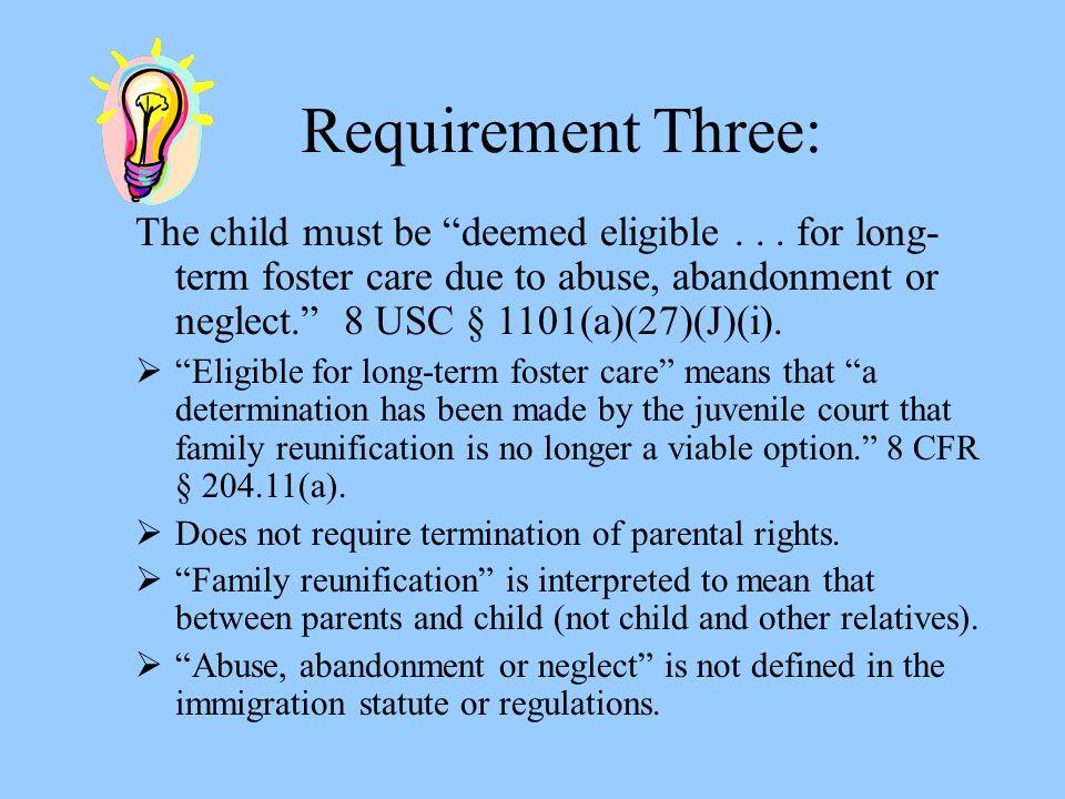 Requirement Three In Practice: Examples of children eligible for long-term foster care due to abuse, abandonment or neglect include:  A child whose parents are deceased and whose adult sibling is caring for her  A child who was abandoned by his parents and who now lives in a foster care home  A child whose parents abused her and who will emancipate after completing probation placement