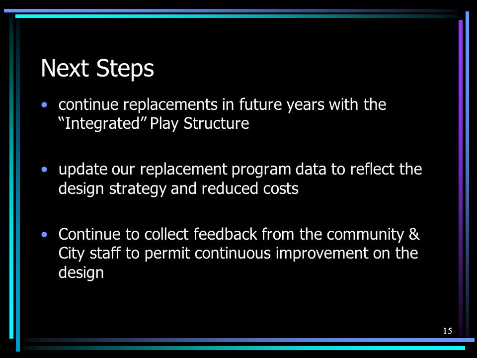 15 Next Steps continue replacements in future years with the Integrated Play Structure update our replacement program data to reflect the design strategy and reduced costs Continue to collect feedback from the community & City staff to permit continuous improvement on the design