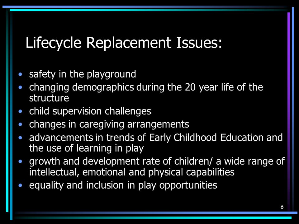 6 Lifecycle Replacement Issues: safety in the playground changing demographics during the 20 year life of the structure child supervision challenges changes in caregiving arrangements advancements in trends of Early Childhood Education and the use of learning in play growth and development rate of children/ a wide range of intellectual, emotional and physical capabilities equality and inclusion in play opportunities