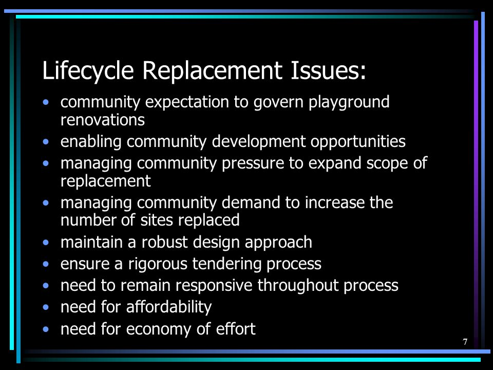 7 Lifecycle Replacement Issues: community expectation to govern playground renovations enabling community development opportunities managing community
