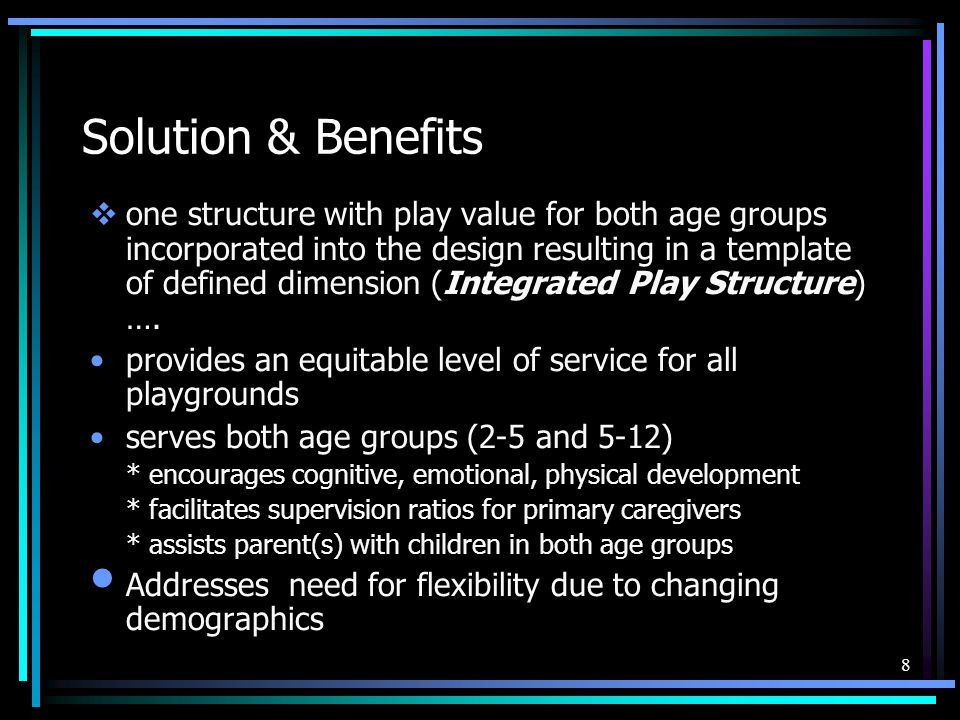 8 Solution & Benefits  one structure with play value for both age groups incorporated into the design resulting in a template of defined dimension (I