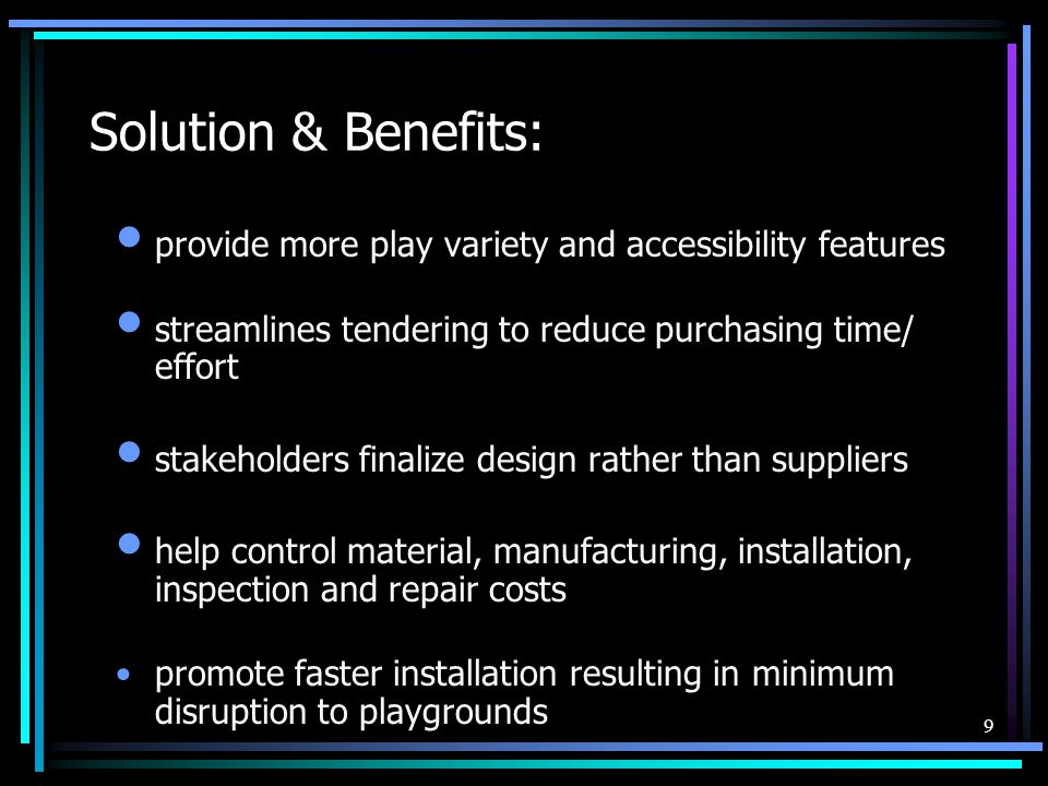 9 Solution & Benefits: provide more play variety and accessibility features streamlines tendering to reduce purchasing time/ effort stakeholders finalize design rather than suppliers help control material, manufacturing, installation, inspection and repair costs promote faster installation resulting in minimum disruption to playgrounds