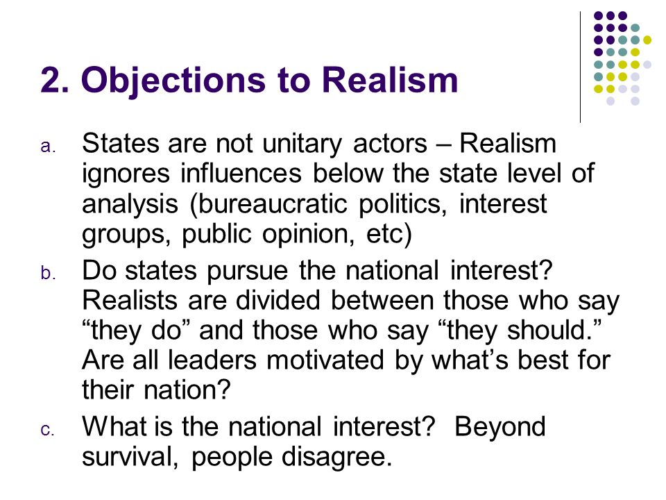 2. Objections to Realism a. States are not unitary actors – Realism ignores influences below the state level of analysis (bureaucratic politics, inter