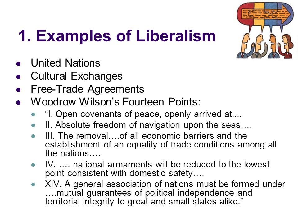 "1. Examples of Liberalism United Nations Cultural Exchanges Free-Trade Agreements Woodrow Wilson's Fourteen Points: ""I. Open covenants of peace, openl"