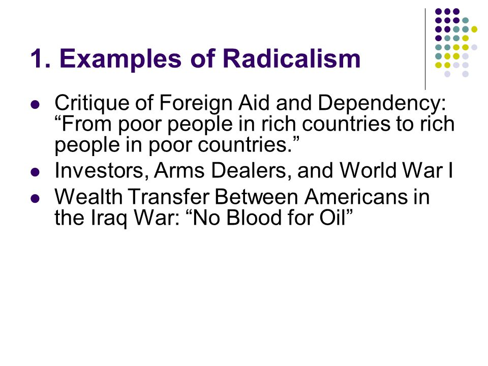 "1. Examples of Radicalism Critique of Foreign Aid and Dependency: ""From poor people in rich countries to rich people in poor countries."" Investors, Ar"