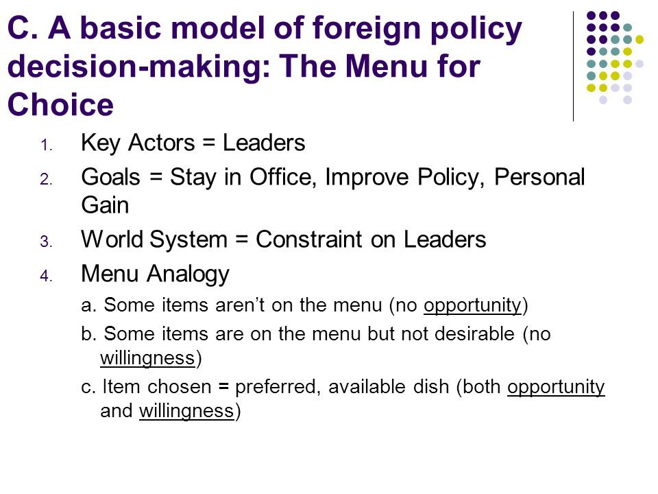 C. A basic model of foreign policy decision-making: The Menu for Choice 1. Key Actors = Leaders 2. Goals = Stay in Office, Improve Policy, Personal Ga
