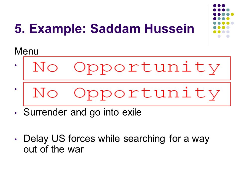 5. Example: Saddam Hussein Menu Kick the US out and execute traitors who thought about surrender As above, but then invade the US to preempt future at
