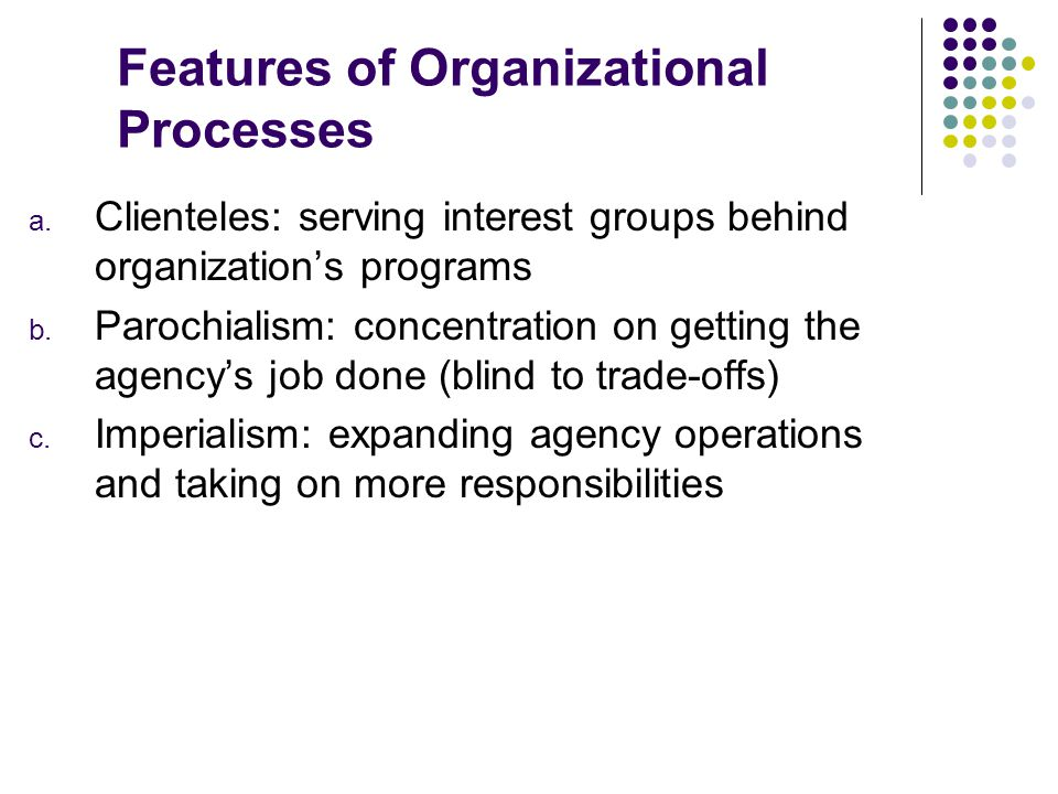 Features of Organizational Processes a. Clienteles: serving interest groups behind organization's programs b. Parochialism: concentration on getting t