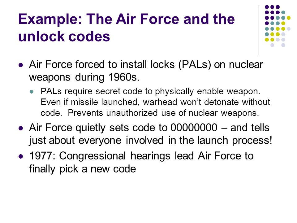 Example: The Air Force and the unlock codes Air Force forced to install locks (PALs) on nuclear weapons during 1960s. PALs require secret code to phys