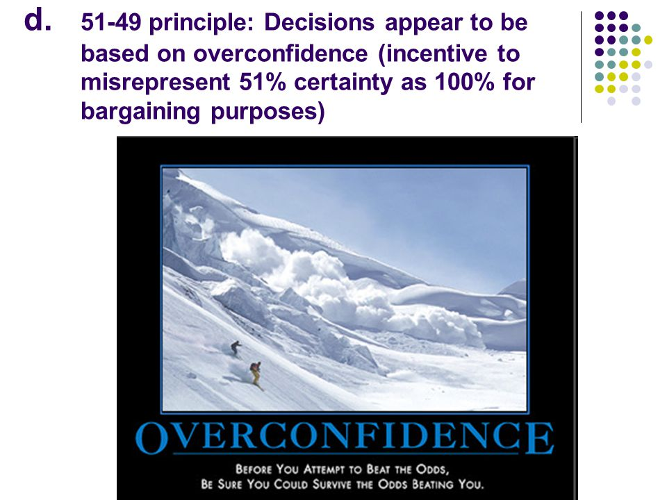 d. 51-49 principle: Decisions appear to be based on overconfidence (incentive to misrepresent 51% certainty as 100% for bargaining purposes)