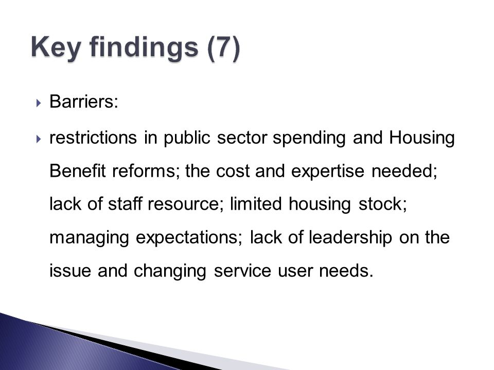  Barriers:  restrictions in public sector spending and Housing Benefit reforms; the cost and expertise needed; lack of staff resource; limited housing stock; managing expectations; lack of leadership on the issue and changing service user needs.