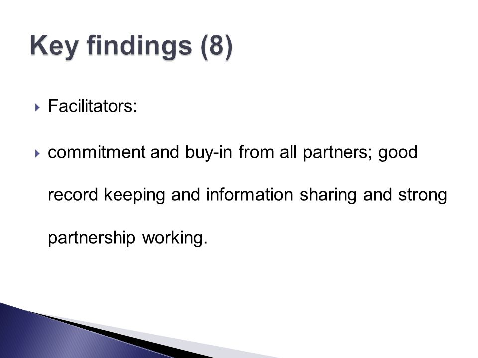  Facilitators:  commitment and buy-in from all partners; good record keeping and information sharing and strong partnership working.
