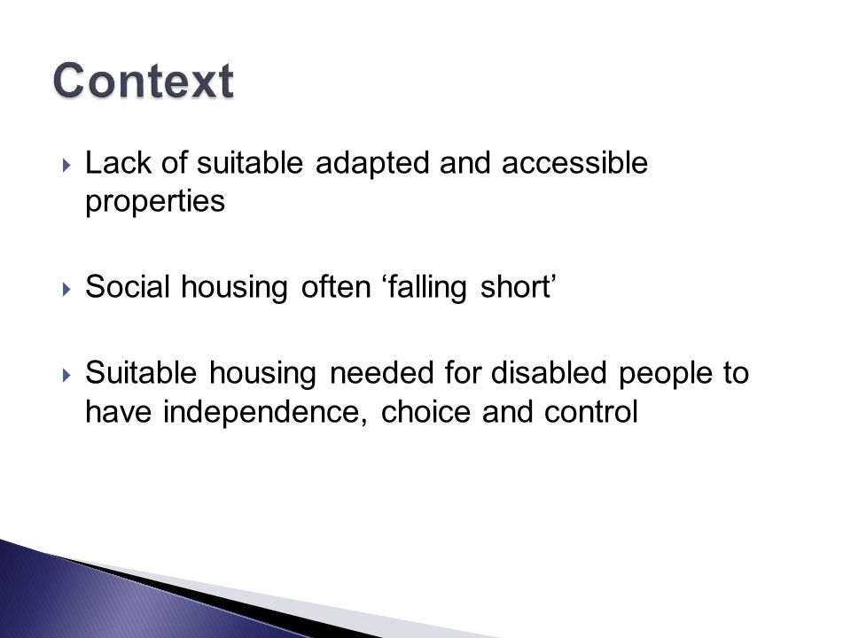  Lack of suitable adapted and accessible properties  Social housing often 'falling short'  Suitable housing needed for disabled people to have independence, choice and control