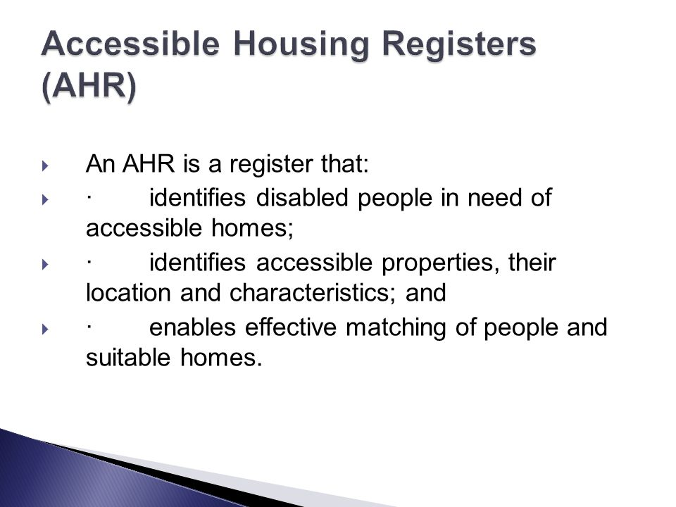  An AHR is a register that:  · identifies disabled people in need of accessible homes;  · identifies accessible properties, their location and characteristics; and  · enables effective matching of people and suitable homes.