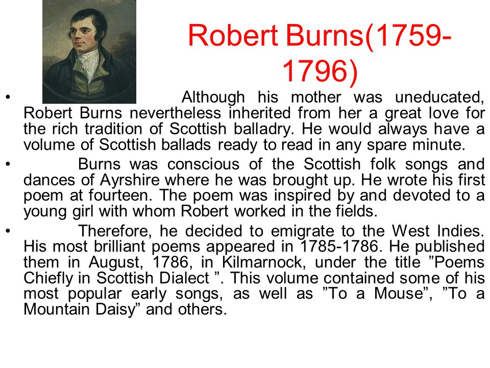 Robert Burns(1759- 1796) Although his mother was uneducated, Robert Burns nevertheless inherited from her a great love for the rich tradition of Scottish balladry.