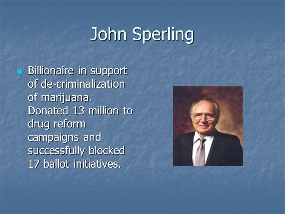 John Sperling Billionaire in support of de-criminalization of marijuana. Donated 13 million to drug reform campaigns and successfully blocked 17 ballo