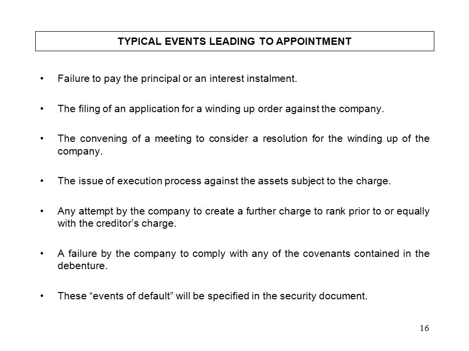 16 TYPICAL EVENTS LEADING TO APPOINTMENT Failure to pay the principal or an interest instalment.