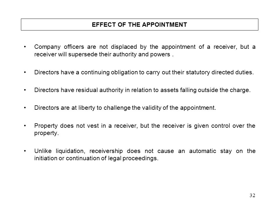 32 EFFECT OF THE APPOINTMENT Company officers are not displaced by the appointment of a receiver, but a receiver will supersede their authority and powers.