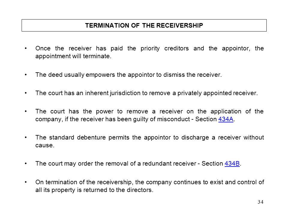 34 TERMINATION OF THE RECEIVERSHIP Once the receiver has paid the priority creditors and the appointor, the appointment will terminate.