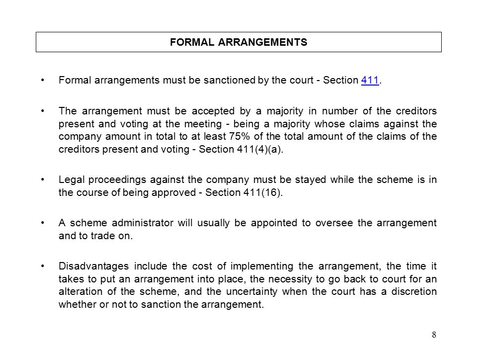 8 FORMAL ARRANGEMENTS Formal arrangements must be sanctioned by the court - Section 411.411 The arrangement must be accepted by a majority in number of the creditors present and voting at the meeting - being a majority whose claims against the company amount in total to at least 75% of the total amount of the claims of the creditors present and voting - Section 411(4)(a).