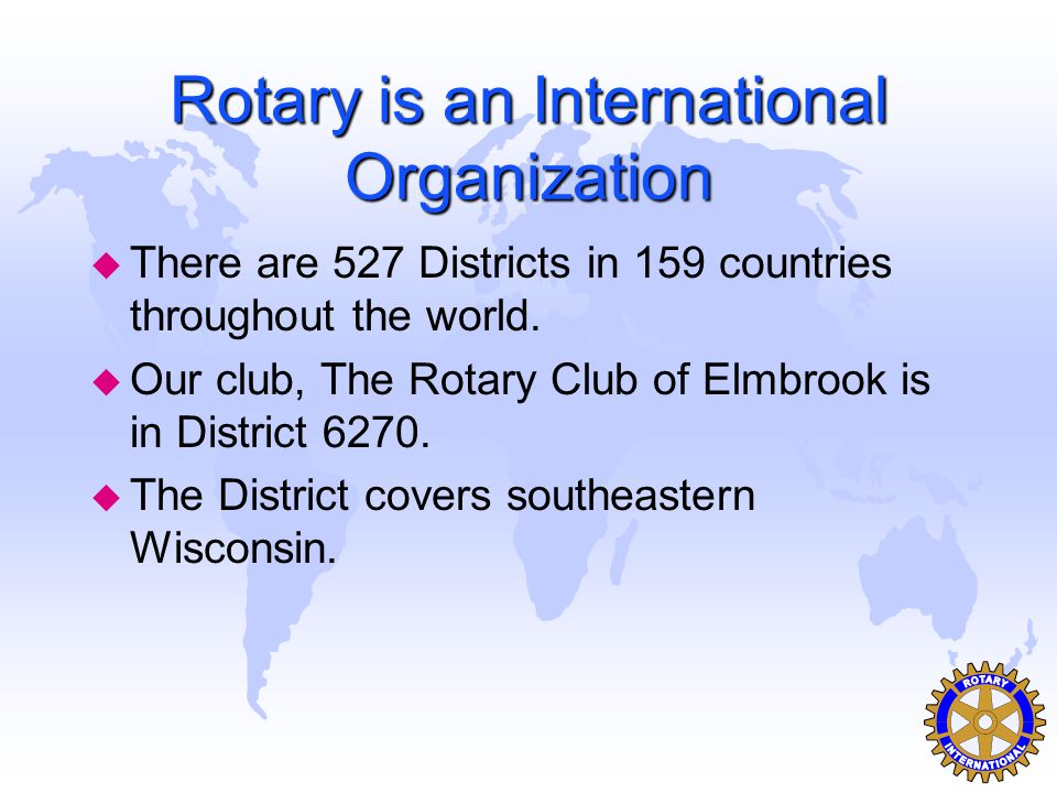 Rotary is an International Organization u There are 527 Districts in 159 countries throughout the world.